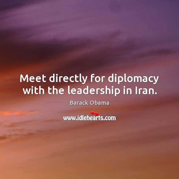 Image, Meet directly for diplomacy with the leadership in Iran.