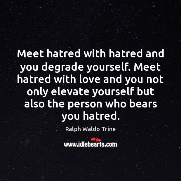 Meet hatred with hatred and you degrade yourself. Meet hatred with love Image