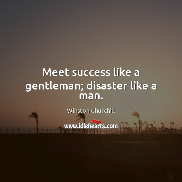 Image about Meet success like a gentleman; disaster like a man.