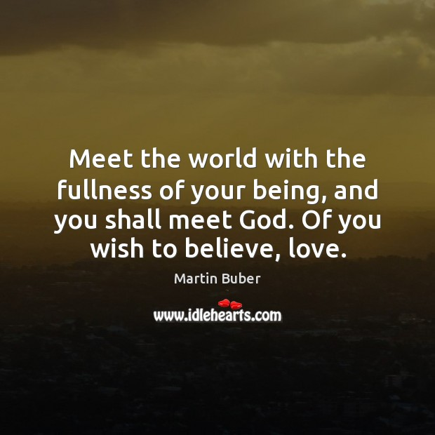 Meet the world with the fullness of your being, and you shall Martin Buber Picture Quote