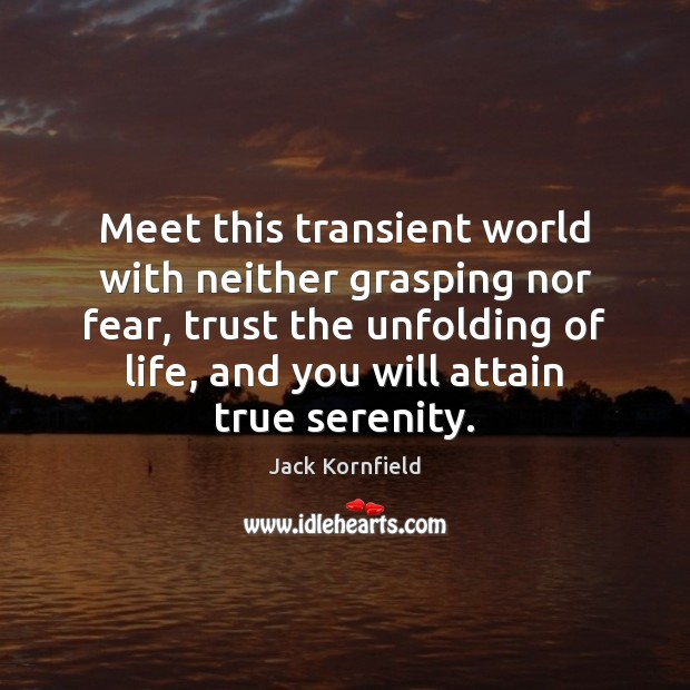 Meet this transient world with neither grasping nor fear, trust the unfolding Jack Kornfield Picture Quote