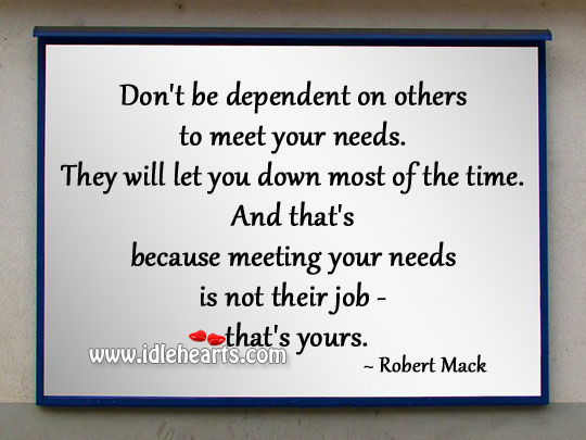 Don't Be Dependent On Others To Meet Your Needs.