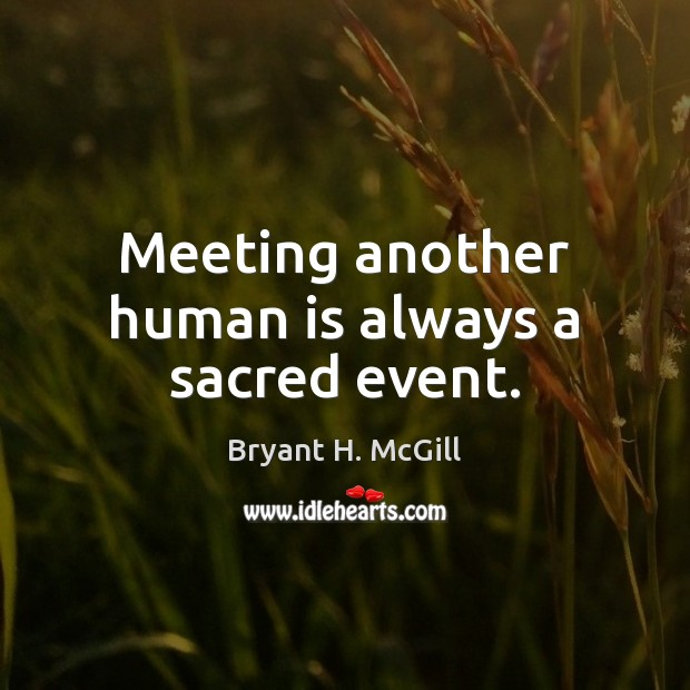 Meeting another human is always a sacred event. Bryant H. McGill Picture Quote