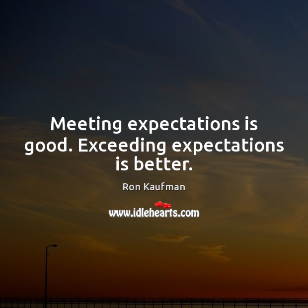Meeting expectations is good. Exceeding expectations is better. Image