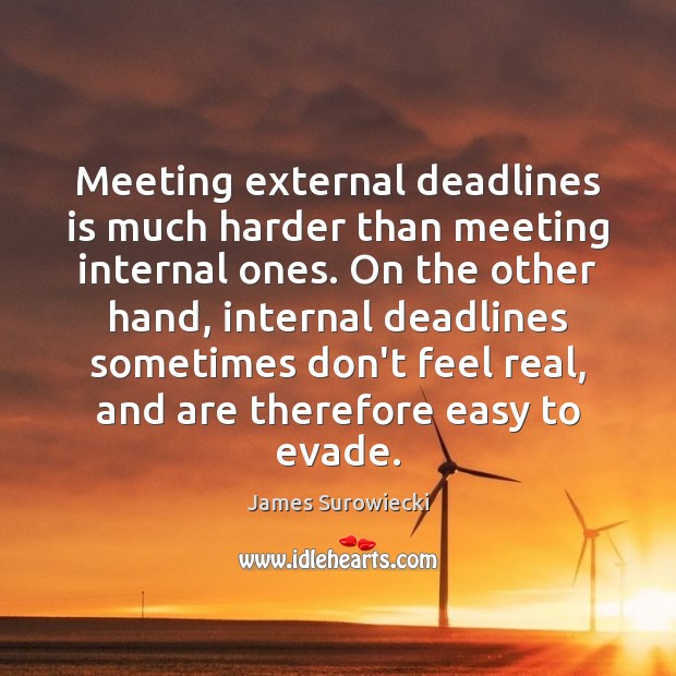 Meeting external deadlines is much harder than meeting internal ones. On the James Surowiecki Picture Quote