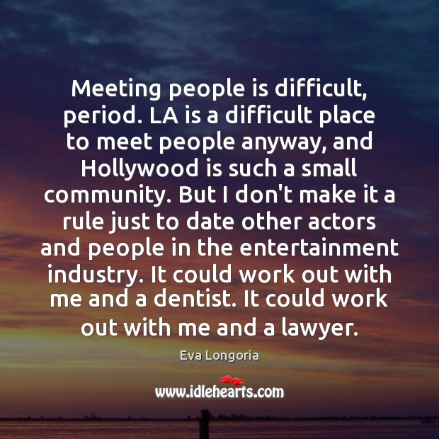 Meeting people is difficult, period. LA is a difficult place to meet Eva Longoria Picture Quote