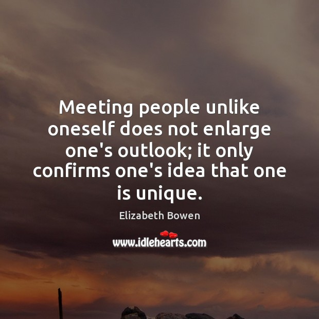 Image, Meeting people unlike oneself does not enlarge one's outlook; it only confirms