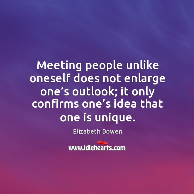 Meeting people unlike oneself does not enlarge one's outlook; it only confirms one's idea that one is unique. Image