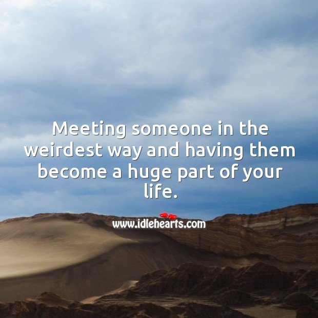 Meeting someone in the weirdest way and having them become a huge part of your life. Image