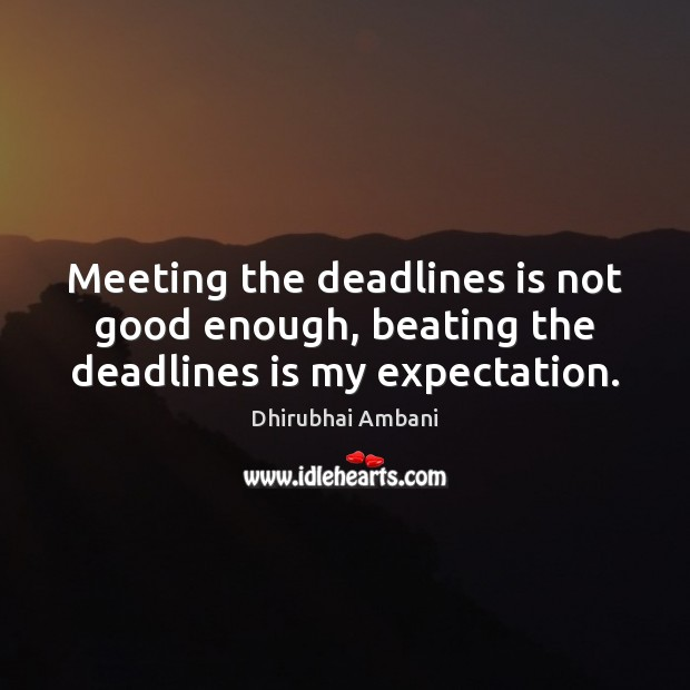 Meeting the deadlines is not good enough, beating the deadlines is my expectation. Dhirubhai Ambani Picture Quote
