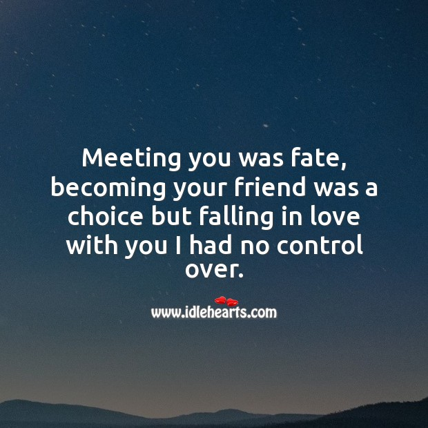 Meeting you was fate, but falling in love with you I had no control over. Falling in Love Quotes Image