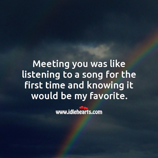Meeting you was like listening to a song for the first time and knowing it would be my favorite. Falling in Love Quotes Image