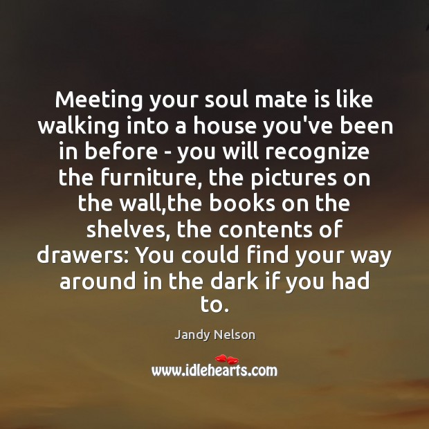 Meeting your soul mate is like walking into a house you've been Jandy Nelson Picture Quote