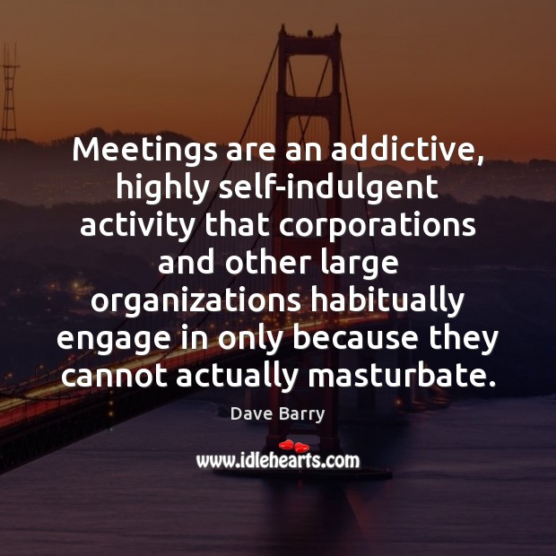 Image, Meetings are an addictive, highly self-indulgent activity that corporations and other large