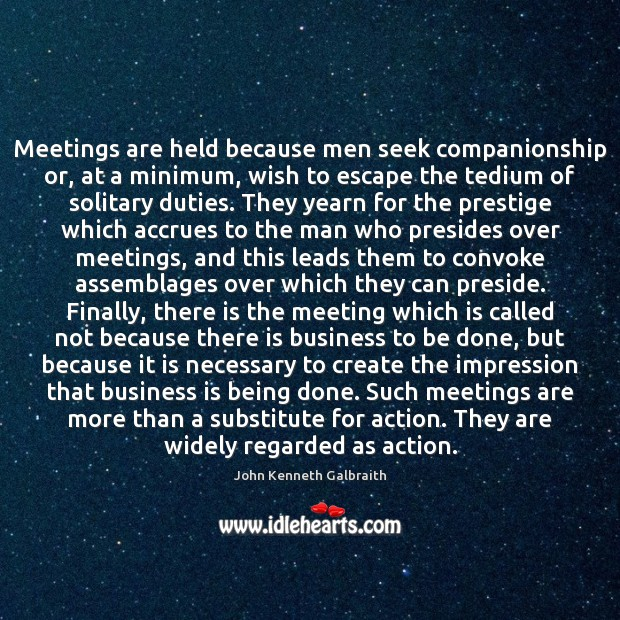 Meetings are held because men seek companionship or, at a minimum, wish John Kenneth Galbraith Picture Quote