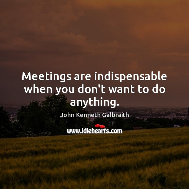 Meetings are indispensable when you don't want to do anything. John Kenneth Galbraith Picture Quote