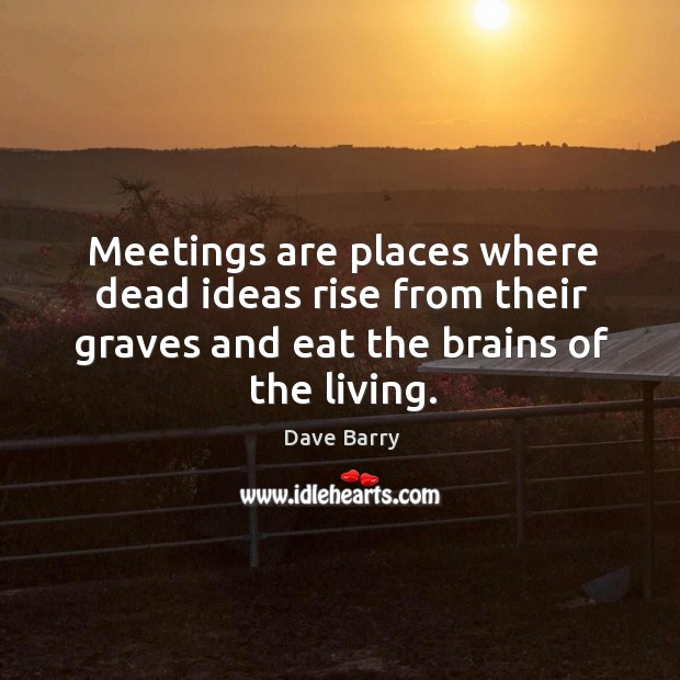 Meetings are places where dead ideas rise from their graves and eat Image
