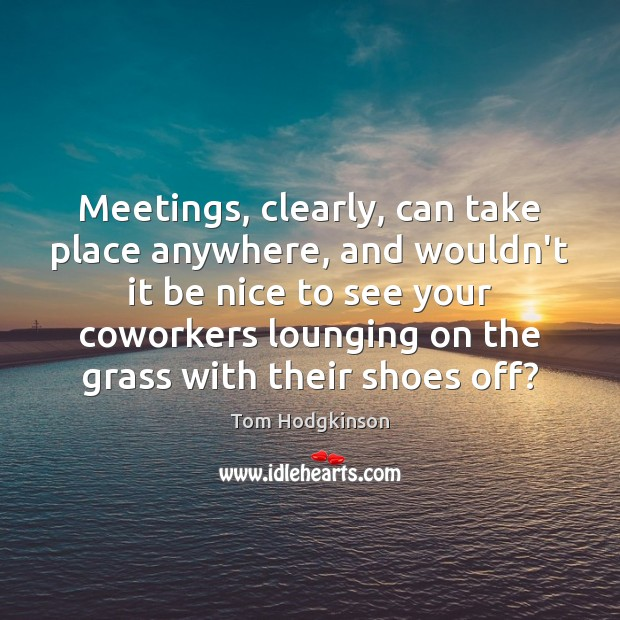 Meetings, clearly, can take place anywhere, and wouldn't it be nice to Be Nice Quotes Image
