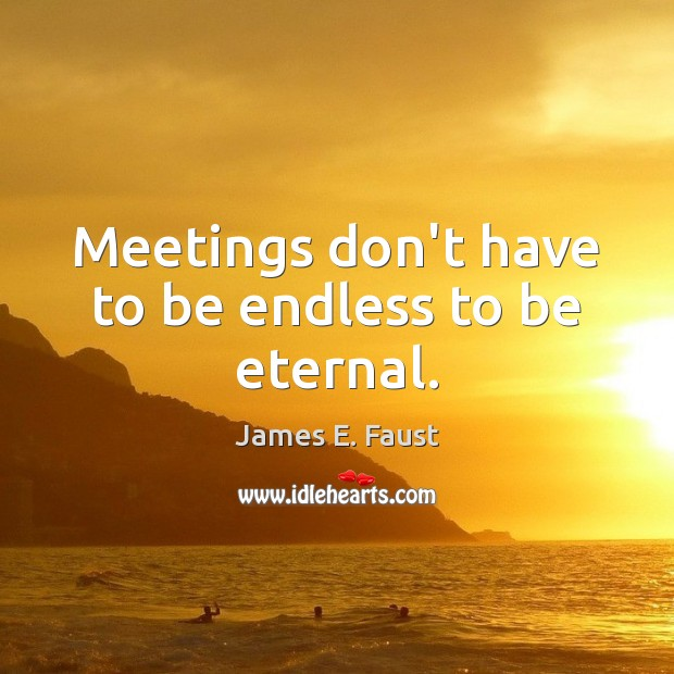 Meetings don't have to be endless to be eternal. James E. Faust Picture Quote