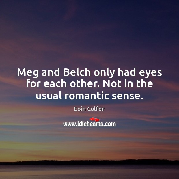 Image, Meg and Belch only had eyes for each other. Not in the usual romantic sense.