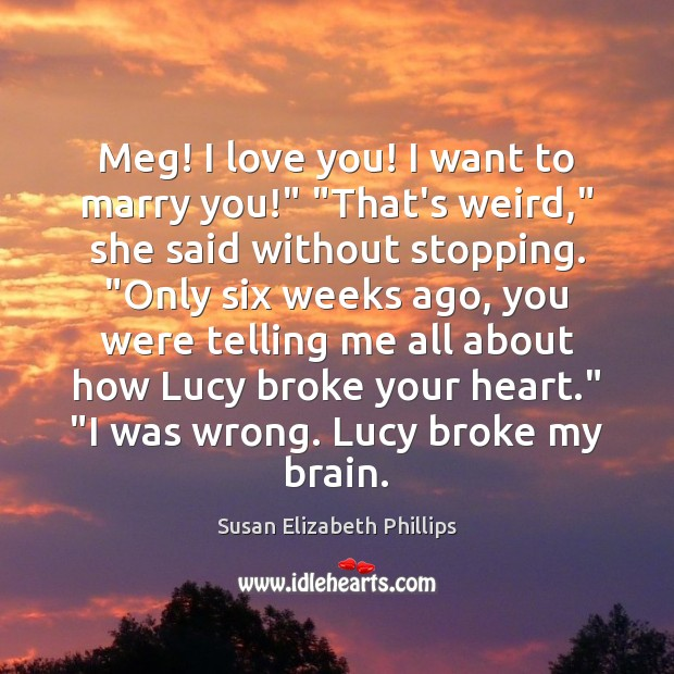 "Meg! I love you! I want to marry you!"" ""That's weird,"" she Susan Elizabeth Phillips Picture Quote"