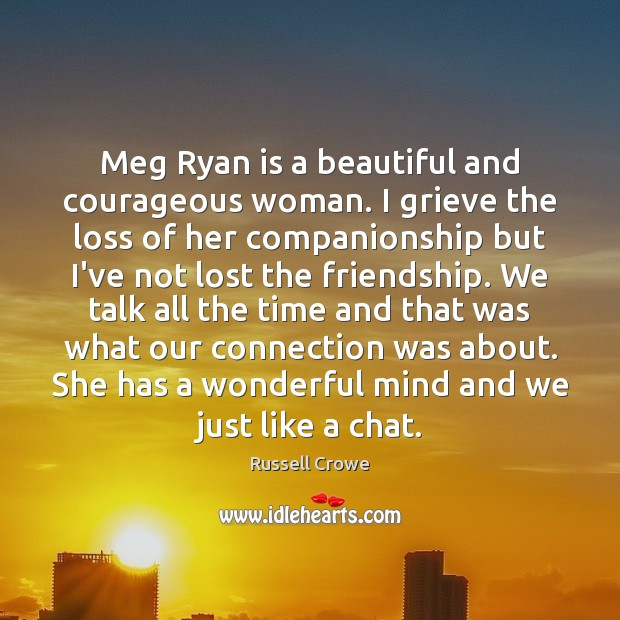 Meg Ryan is a beautiful and courageous woman. I grieve the loss Russell Crowe Picture Quote