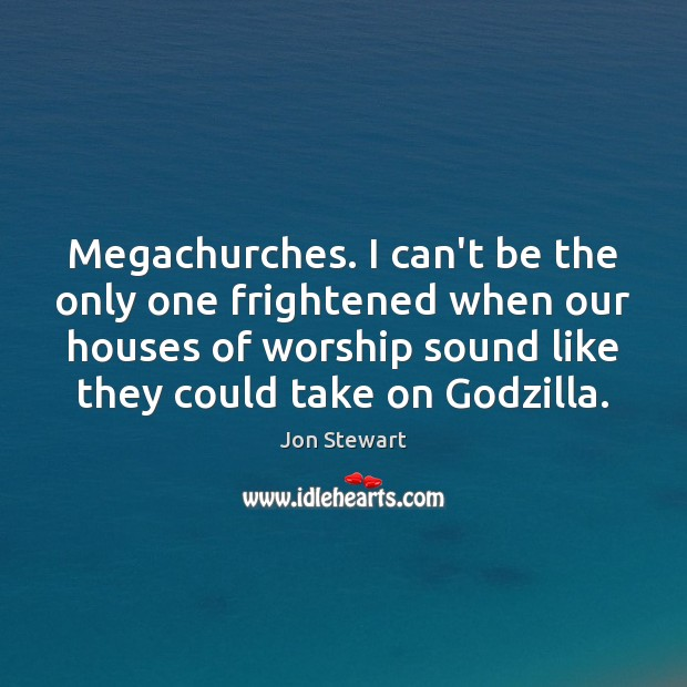 Megachurches. I can't be the only one frightened when our houses of Jon Stewart Picture Quote