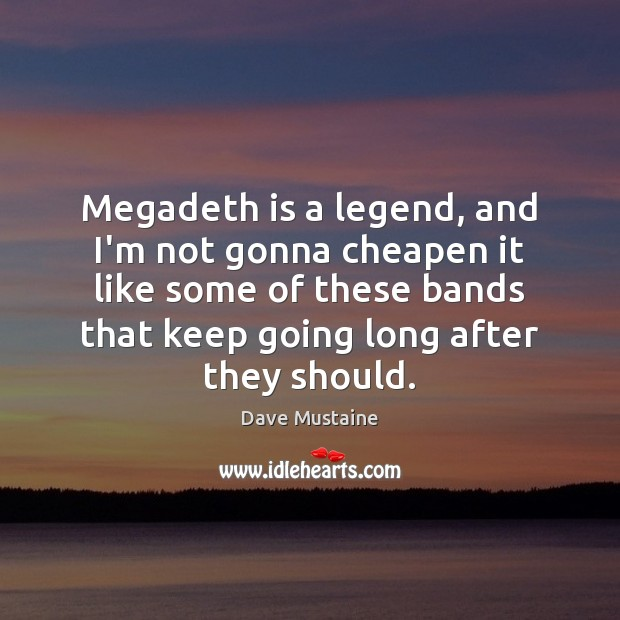 Megadeth is a legend, and I'm not gonna cheapen it like some Dave Mustaine Picture Quote