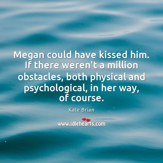 Megan could have kissed him. If there weren't a million obstacles, both Image