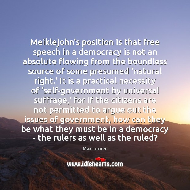 Meiklejohn's position is that free speech in a democracy is not an Max Lerner Picture Quote