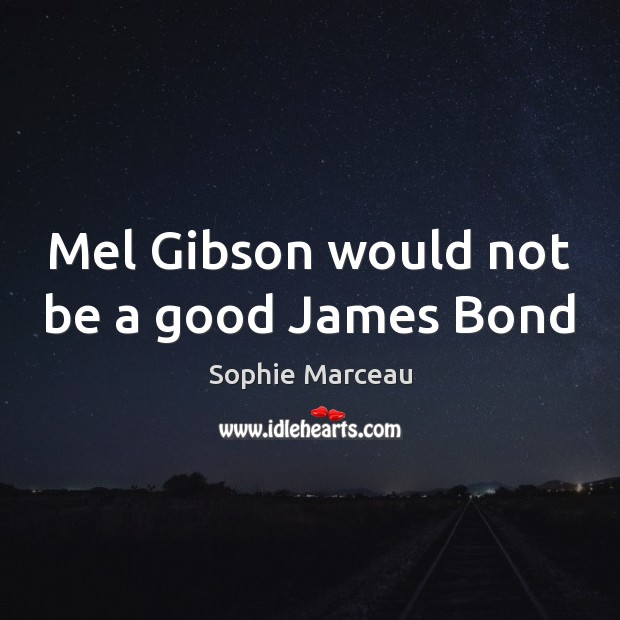 Mel Gibson would not be a good James Bond Sophie Marceau Picture Quote