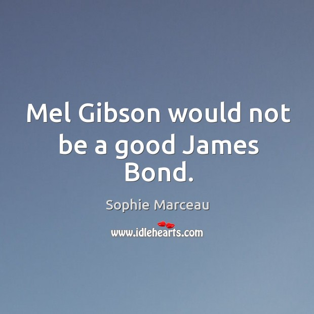 Mel gibson would not be a good james bond. Sophie Marceau Picture Quote