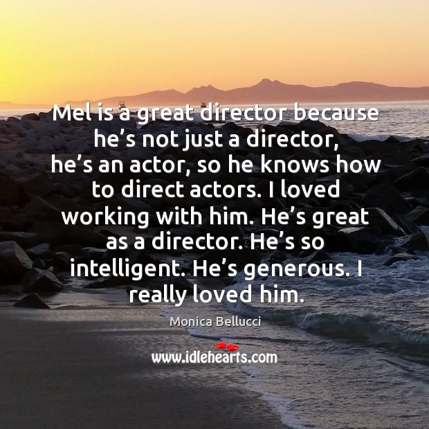 Mel is a great director because he's not just a director Monica Bellucci Picture Quote