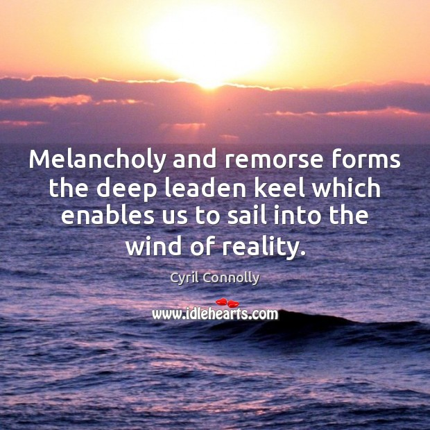 Melancholy and remorse forms the deep leaden keel which enables us to Cyril Connolly Picture Quote