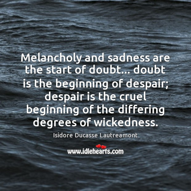 Melancholy and sadness are the start of doubt… doubt is the beginning Image