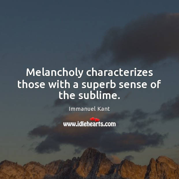 Melancholy characterizes those with a superb sense of the sublime. Image