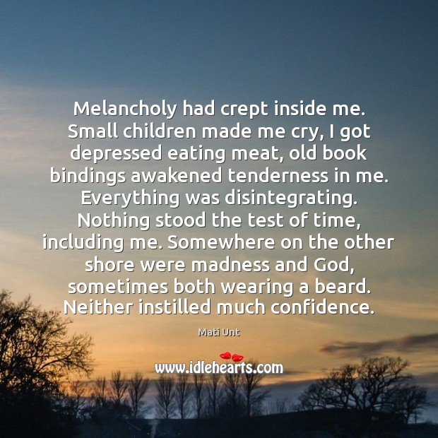 Melancholy had crept inside me. Small children made me cry, I got Image