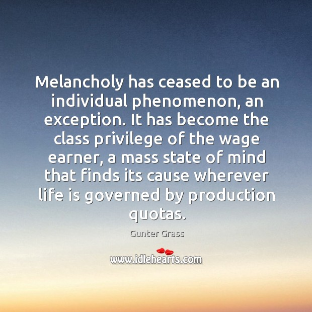 Melancholy has ceased to be an individual phenomenon, an exception. It has Gunter Grass Picture Quote