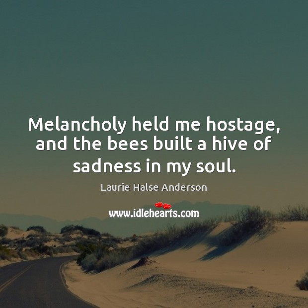 Image, Melancholy held me hostage, and the bees built a hive of sadness in my soul.