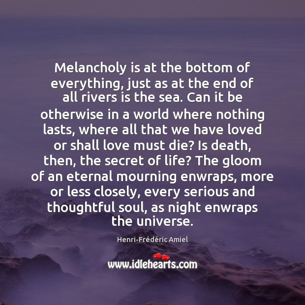 Melancholy is at the bottom of everything, just as at the end Henri-Frédéric Amiel Picture Quote