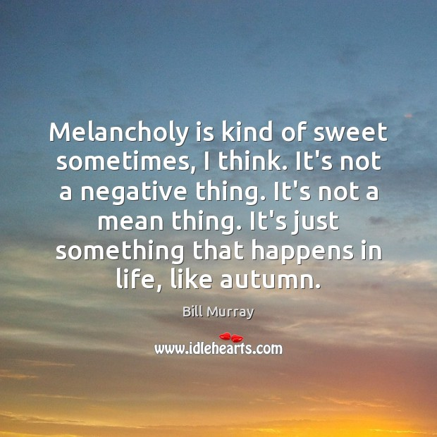 Image, Melancholy is kind of sweet sometimes, I think. It's not a negative