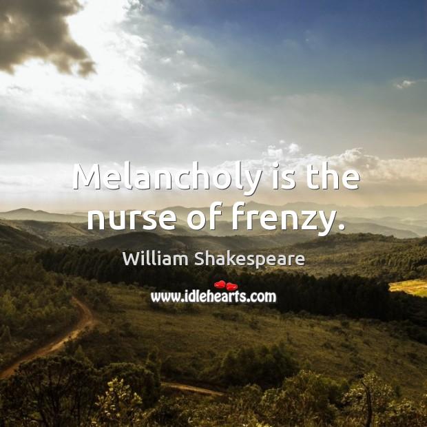 Melancholy is the nurse of frenzy. Image
