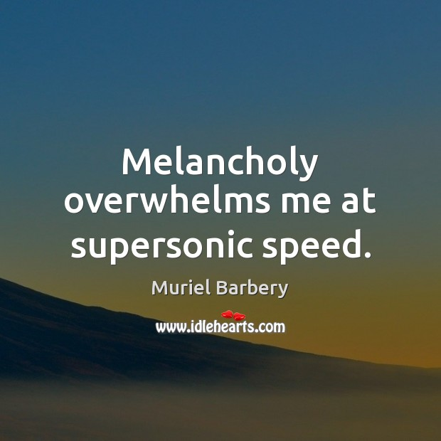 Melancholy overwhelms me at supersonic speed. Muriel Barbery Picture Quote