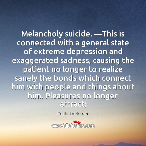 Melancholy suicide. —This is connected with a general state of extreme depression Emile Durkheim Picture Quote