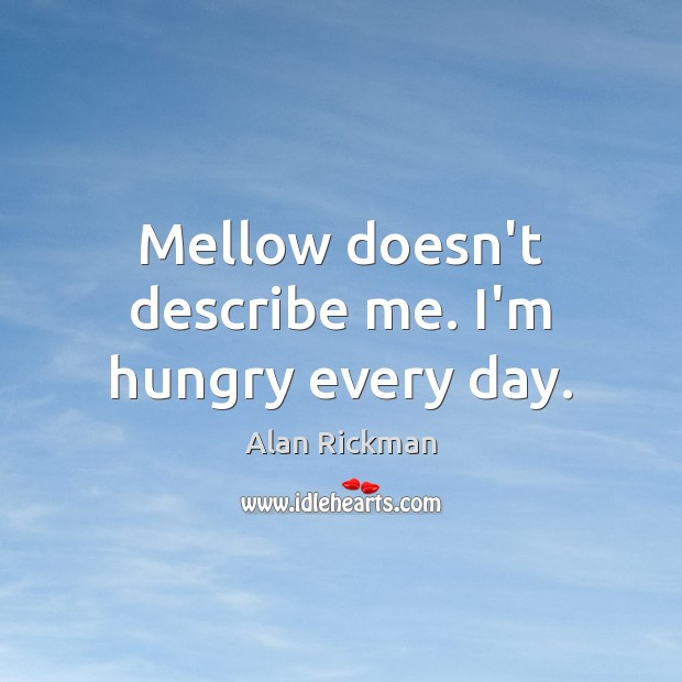 Image, Mellow doesn't describe me. I'm hungry every day.