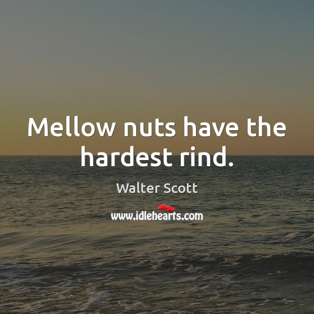 Mellow nuts have the hardest rind. Walter Scott Picture Quote