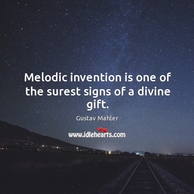 Melodic invention is one of the surest signs of a divine gift. Image