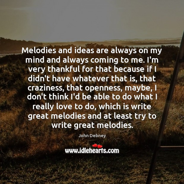 Melodies and ideas are always on my mind and always coming to John Debney Picture Quote