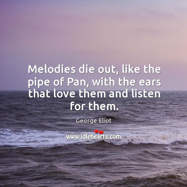 Image, Melodies die out, like the pipe of Pan, with the ears that love them and listen for them.