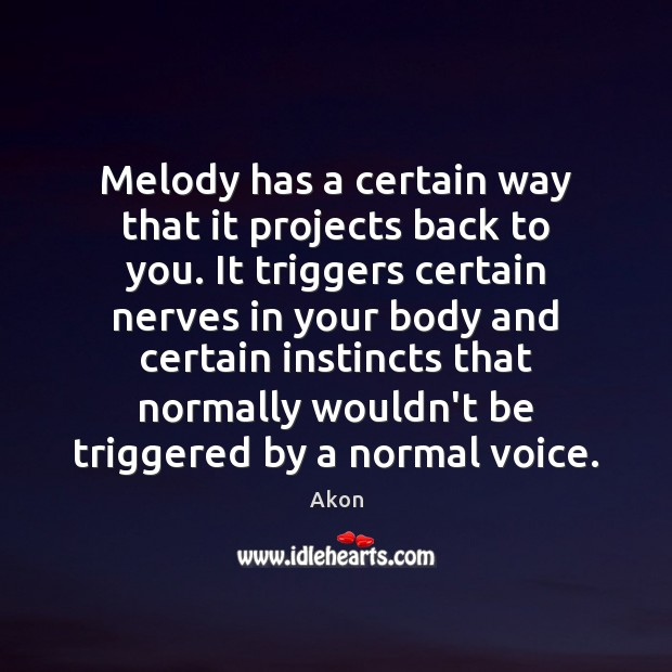 Image, Melody has a certain way that it projects back to you. It